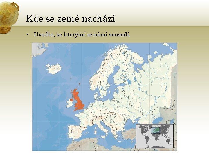 Kde se země nachází • Uveďte, se kterými zeměmi sousedí.