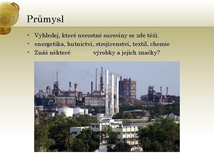 Průmysl • Vyhledej, které nerostné suroviny se zde těží. • energetika, hutnictví, strojírenství, textil,