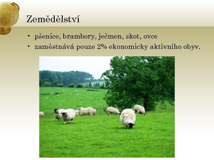 Zemědělství • pšenice, brambory, ječmen, skot, ovce • zaměstnává pouze 2% ekonomicky aktivního obyv.