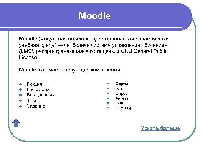 Moodle (модульная объектно-ориентированная динамическая учебная среда) — свободная система управления обучением (LMS), распространяющаяся по