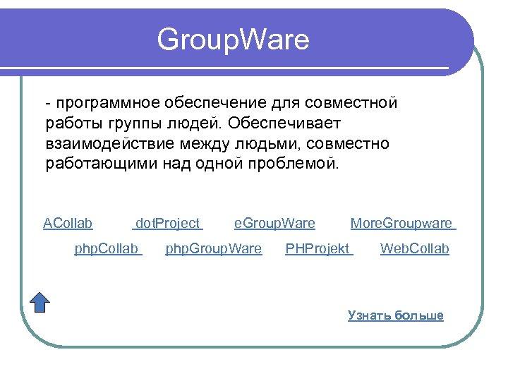 Group. Ware - программное обеспечение для совместной работы группы людей. Обеспечивает взаимодействие между людьми,