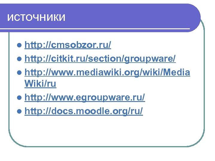 источники l http: //cmsobzor. ru/ l http: //citkit. ru/section/groupware/ l http: //www. mediawiki. org/wiki/Media