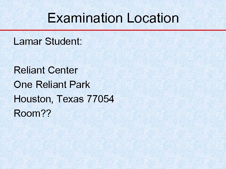 Examination Location Lamar Student: Reliant Center One Reliant Park Houston, Texas 77054 Room? ?