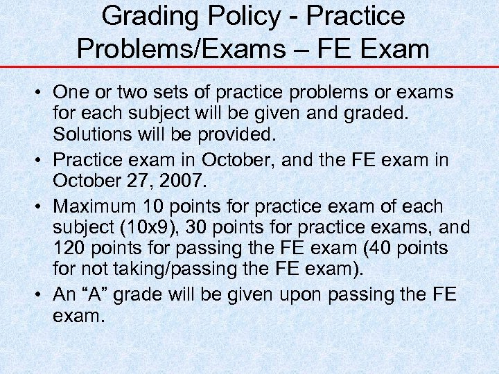 Grading Policy - Practice Problems/Exams – FE Exam • One or two sets of