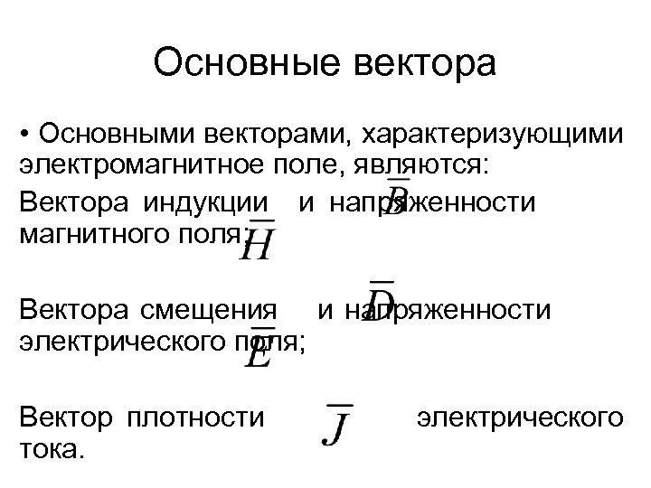 Основные вектора • Основными векторами, характеризующими электромагнитное поле, являются: Вектора индукции и напряженности магнитного