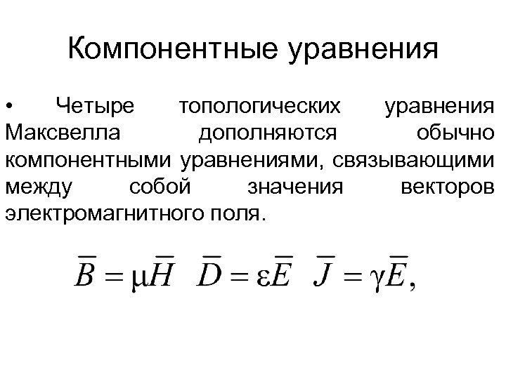 Компонентные уравнения • Четыре топологических уравнения Максвелла дополняются обычно компонентными уравнениями, связывающими между собой