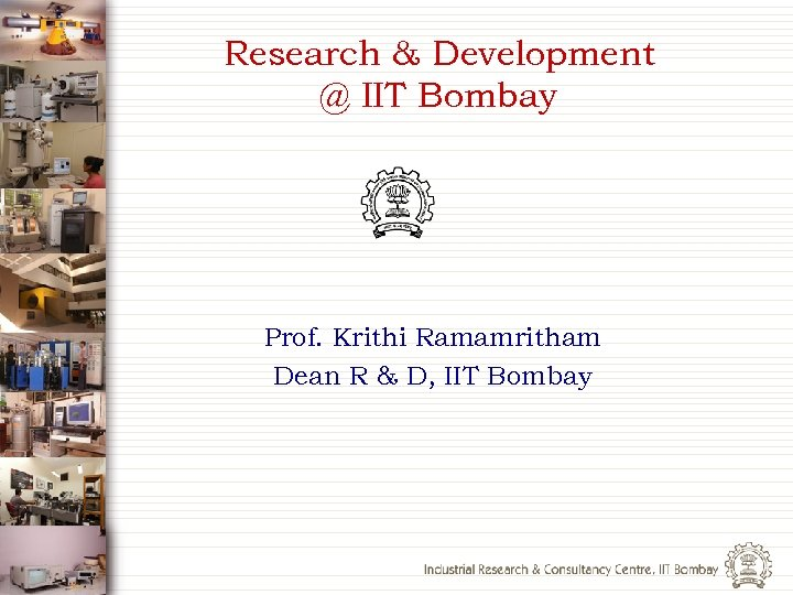 Research & Development @ IIT Bombay Prof. Krithi Ramamritham Dean R & D, IIT