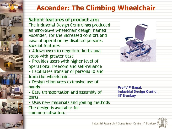 Ascender: The Climbing Wheelchair Salient features of product are: The Industrial Design Centre has