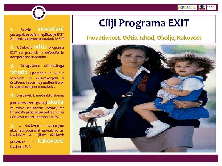 1. inovativni Razviti postopki, orodja in aplikacije EXIT za učinkovit izhod uporabnic iz SVP.