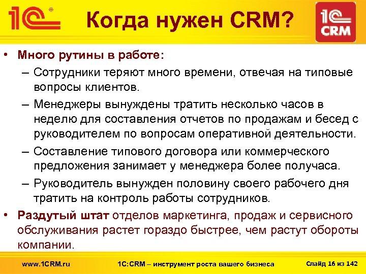 Когда нужен CRM? • Много рутины в работе: – Сотрудники теряют много времени, отвечая