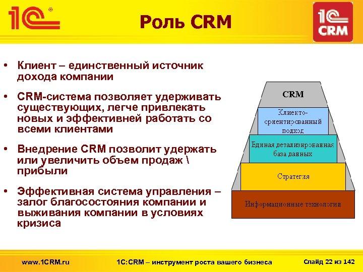 Роль CRM • Клиент – единственный источник дохода компании • CRM-система позволяет удерживать существующих,