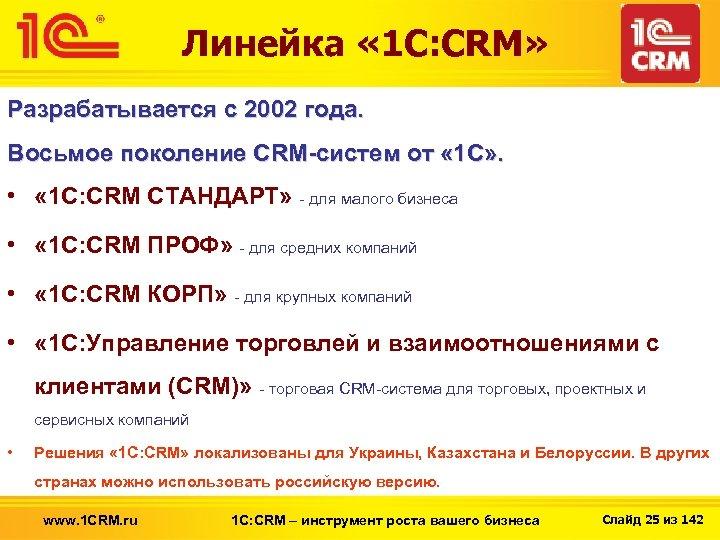 Линейка « 1 С: CRM» Разрабатывается с 2002 года. Восьмое поколение CRM-систем от «