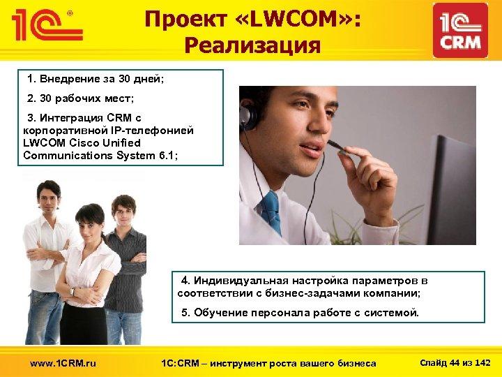 Проект «LWCOM» : Реализация 1. Внедрение за 30 дней; 2. 30 рабочих мест; 3.