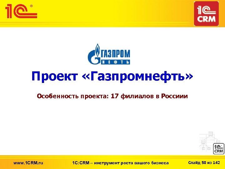 Проект «Газпромнефть» Особенность проекта: 17 филиалов в Россиии www. 1 CRM. ru 1 С: