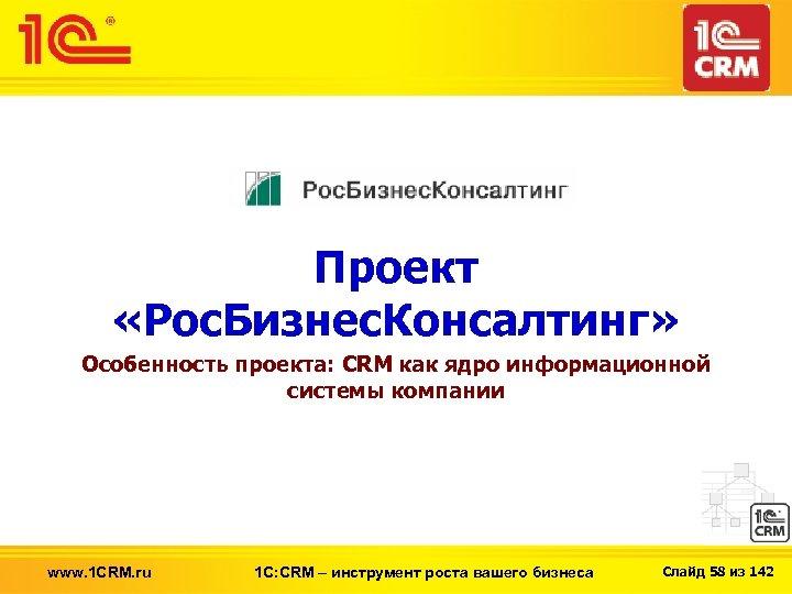 Проект «Рос. Бизнес. Консалтинг» Особенность проекта: CRM как ядро информационной системы компании www. 1