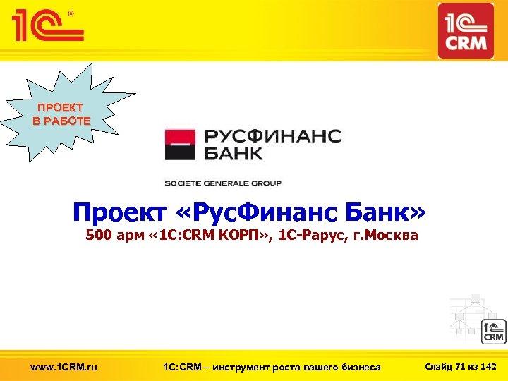 ПРОЕКТ В РАБОТЕ Проект «Рус. Финанс Банк» 500 арм « 1 С: CRM КОРП»