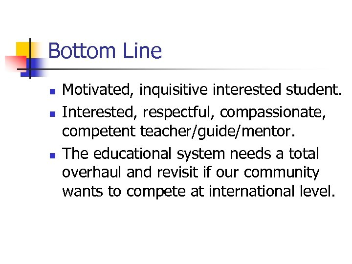 Bottom Line n n n Motivated, inquisitive interested student. Interested, respectful, compassionate, competent teacher/guide/mentor.