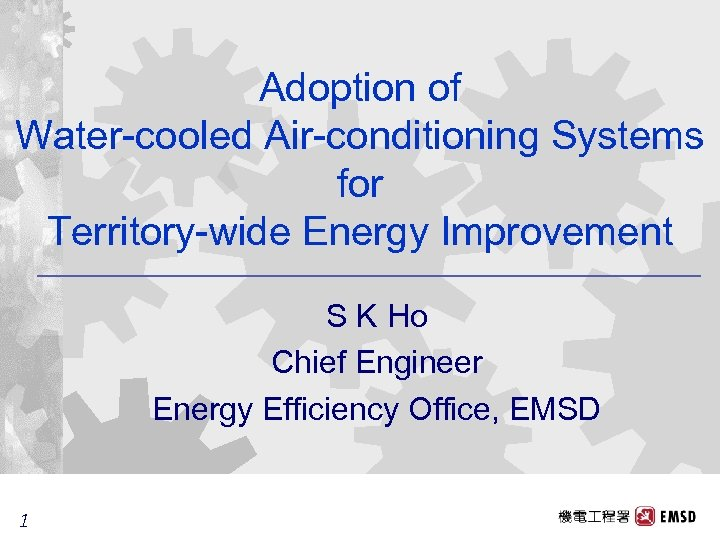 Adoption of Water-cooled Air-conditioning Systems for Territory-wide Energy Improvement S K Ho Chief Engineer