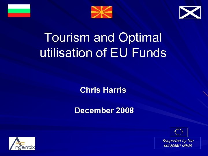 Tourism and Optimal utilisation of EU Funds Chris Harris December 2008 Supported by the