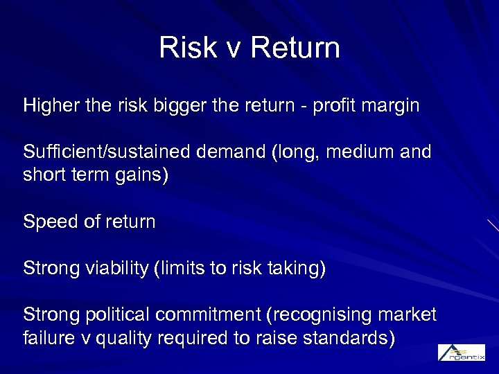 Risk v Return Higher the risk bigger the return - profit margin Sufficient/sustained demand