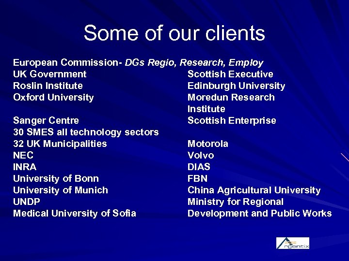 Some of our clients European Commission- DGs Regio, Research, Employ UK Government Scottish Executive