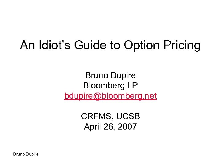 An Idiot's Guide to Option Pricing Bruno Dupire Bloomberg LP bdupire@bloomberg. net CRFMS, UCSB