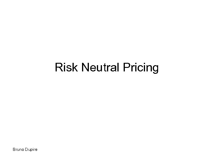 Risk Neutral Pricing Bruno Dupire