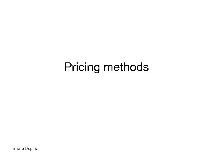 Pricing methods Bruno Dupire