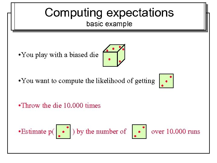 Computing expectations basic example • You play with a biased die • You want