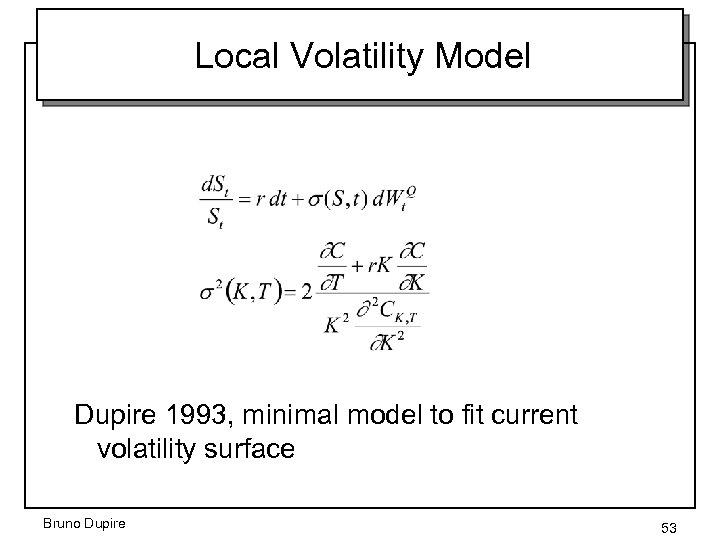 Local Volatility Model Dupire 1993, minimal model to fit current volatility surface Bruno Dupire