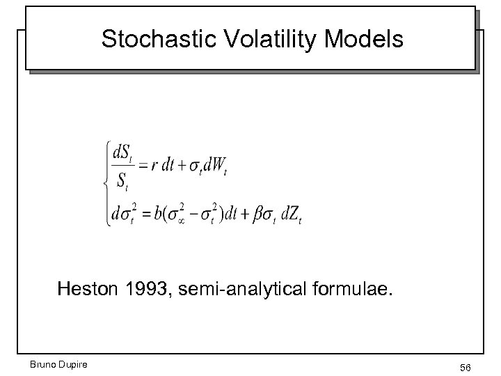 Stochastic Volatility Models Heston 1993, semi-analytical formulae. Bruno Dupire 56