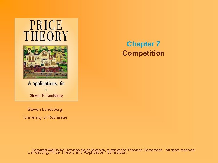 Chapter 7 Competition Steven Landsburg, University of Rochester Copyright © 2005 by Thomson South-Western,