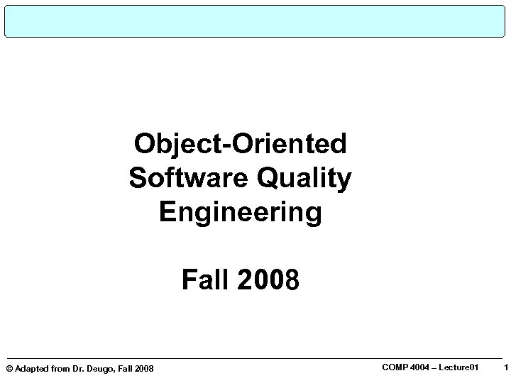 Object-Oriented Software Quality Engineering © Adapted from Dr. Deugo, Fall 2008 COMP 4004