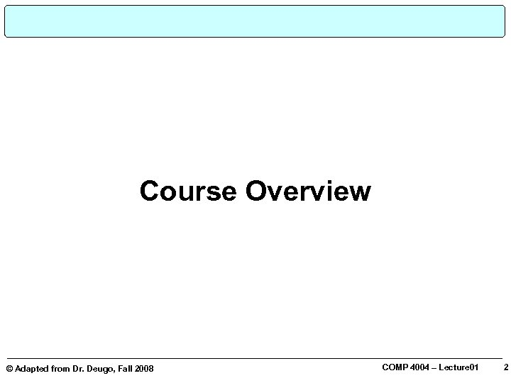 Course Overview © Adapted from Dr. Deugo, Fall 2008 COMP 4004 – Lecture 01