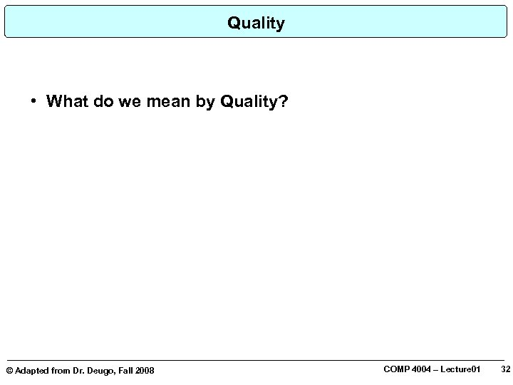 Quality • What do we mean by Quality? © Adapted from Dr. Deugo, Fall