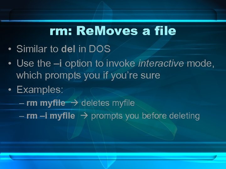 rm: Re. Moves a file • Similar to del in DOS • Use the