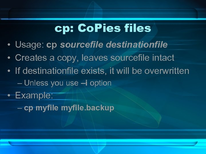 cp: Co. Pies files • Usage: cp sourcefile destinationfile • Creates a copy, leaves