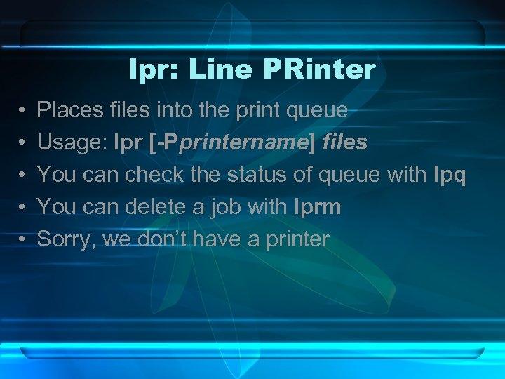 lpr: Line PRinter • • • Places files into the print queue Usage: lpr