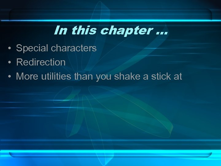 In this chapter … • Special characters • Redirection • More utilities than you