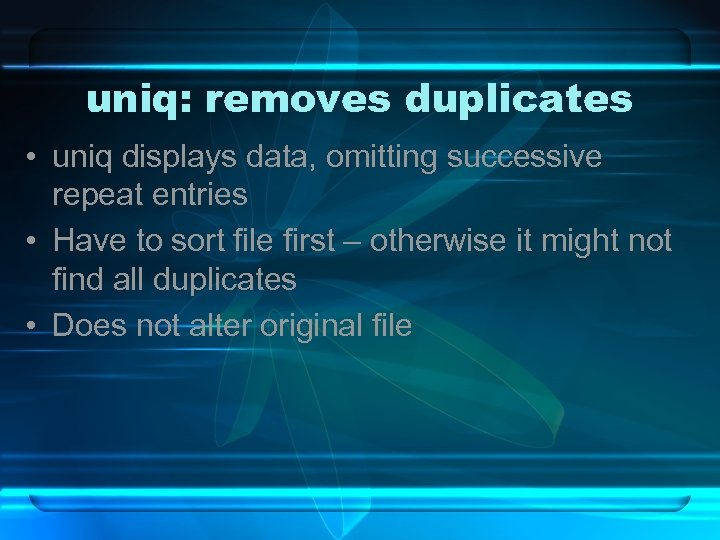 uniq: removes duplicates • uniq displays data, omitting successive repeat entries • Have to