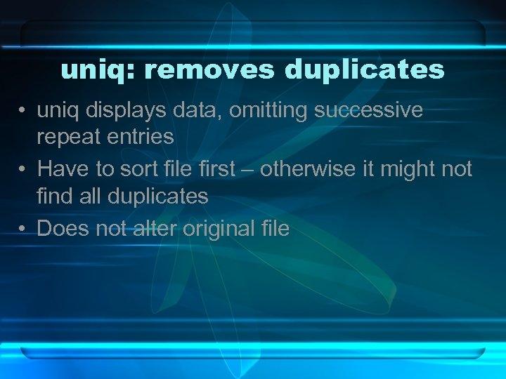 uniq: removes duplicates • uniq displays data, omitting successive repeat entries • Have to