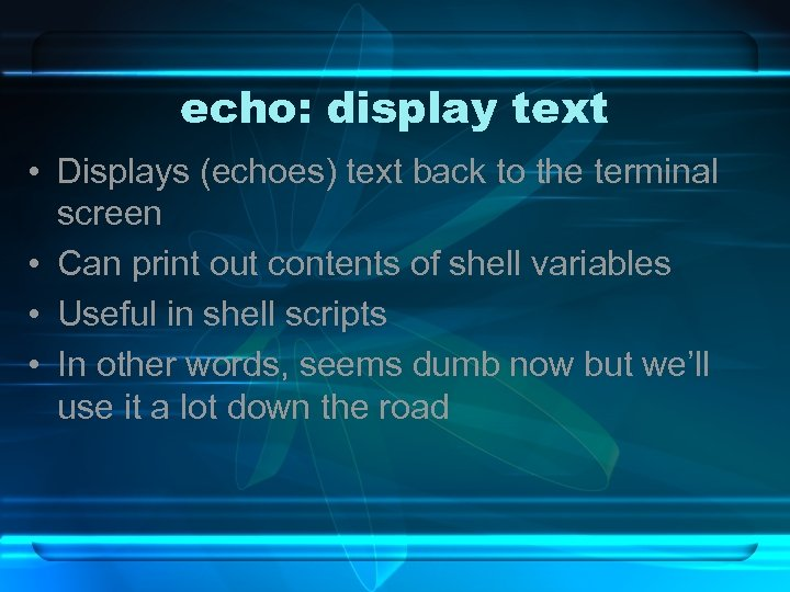 echo: display text • Displays (echoes) text back to the terminal screen • Can