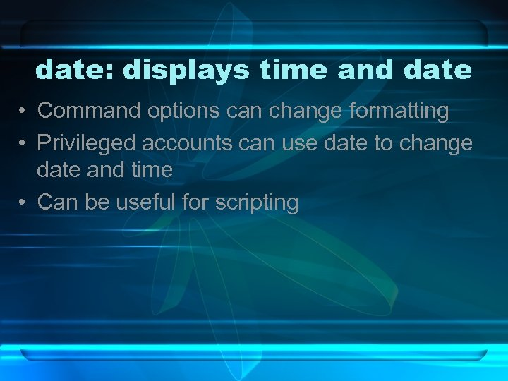 date: displays time and date • Command options can change formatting • Privileged accounts