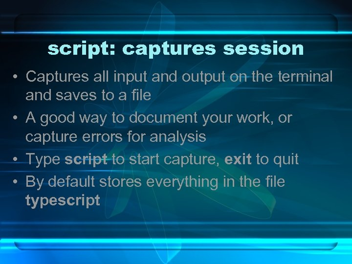 script: captures session • Captures all input and output on the terminal and saves