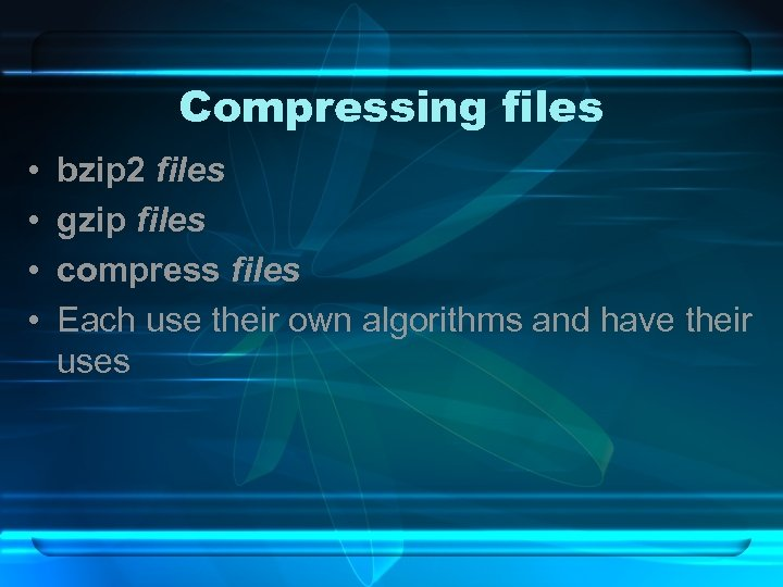 Compressing files • • bzip 2 files gzip files compress files Each use their