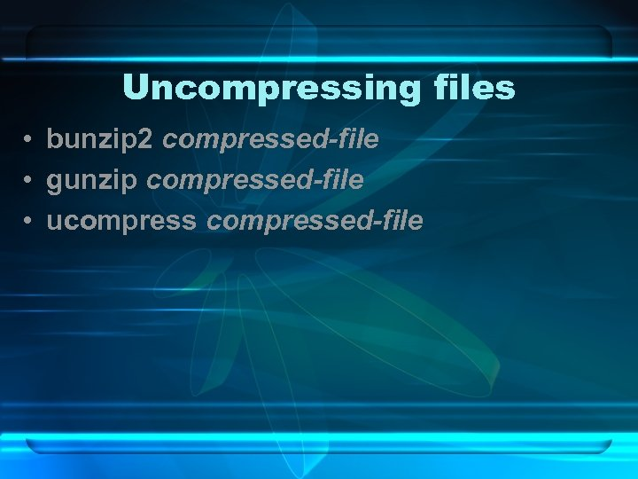 Uncompressing files • bunzip 2 compressed-file • gunzip compressed-file • ucompressed-file