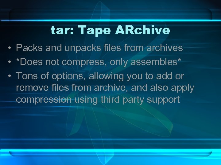 tar: Tape ARchive • Packs and unpacks files from archives • *Does not compress,