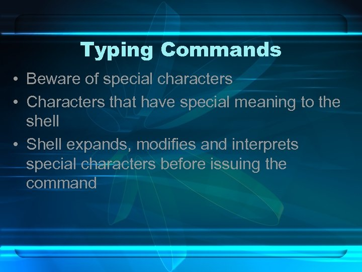Typing Commands • Beware of special characters • Characters that have special meaning to
