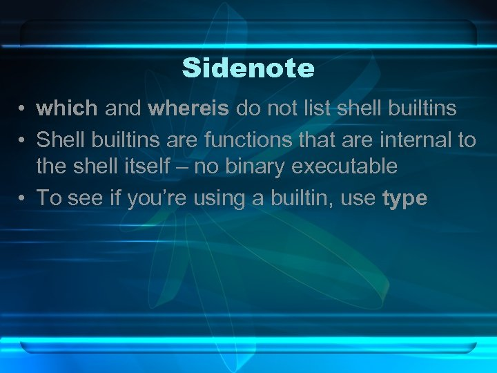 Sidenote • which and whereis do not list shell builtins • Shell builtins are