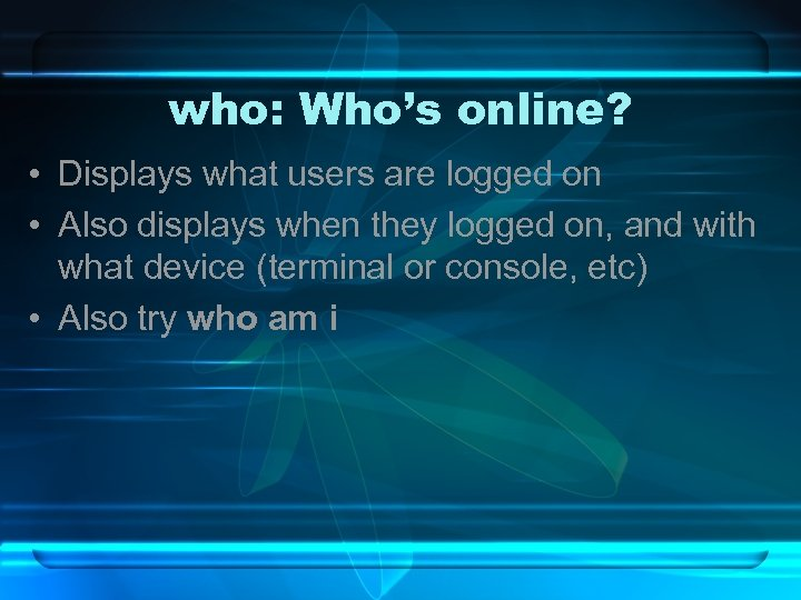 who: Who's online? • Displays what users are logged on • Also displays when